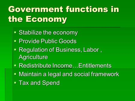 Government functions in the Economy  Stabilize the economy  Provide Public Goods  Regulation of Business, Labor, Agriculture  Redistribute Income…Entitlements.