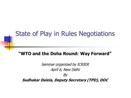 "State of Play in Rules Negotiations ""WTO and the Doha Round: Way Forward"" Seminar organized by ICRIER April 6, New Delhi By Sudhakar Dalela, Deputy Secretary."