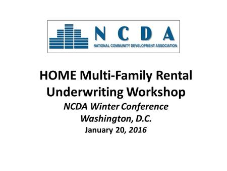 HOME Multi-Family Rental Underwriting Workshop NCDA Winter Conference Washington, D.C. January 20, 2016.