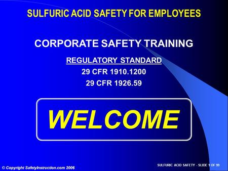 SULFURIC ACID SAFETY - SLIDE 1 OF 99 © Copyright SafetyInstruction.com 2006 WELCOME SULFURIC ACID SAFETY FOR EMPLOYEES CORPORATE SAFETY TRAINING REGULATORY.
