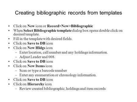 Creating bibliographic records from templates Click on New icon or Record>New>Bibliographic When Select Bibliographic template dialog box opens double.