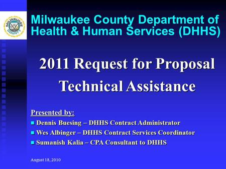 August 18, 2010 Milwaukee County Department of Health & Human Services (DHHS) 2011 Request for Proposal Technical Assistance Presented by: Dennis Buesing.