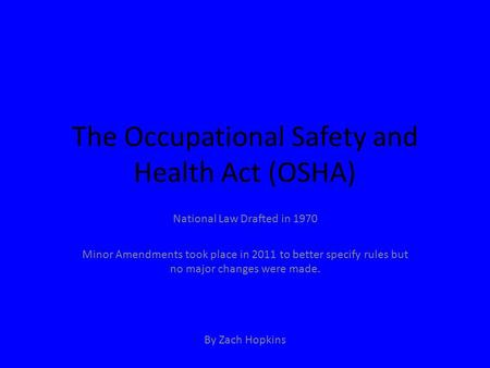 The Occupational Safety and Health Act (OSHA) National Law Drafted in 1970 Minor Amendments took place in 2011 to better specify rules but no major changes.