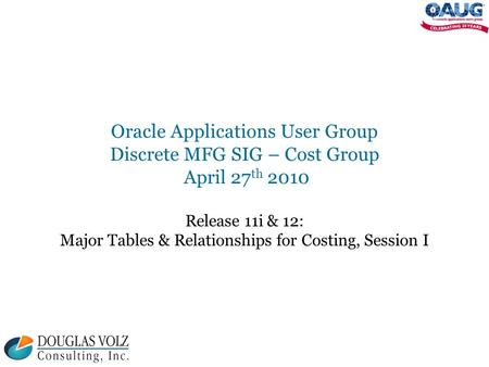 Oracle Applications User Group Discrete MFG SIG – Cost Group April 27 th 2010 Release 11i & 12: Major Tables & Relationships for Costing, Session I.
