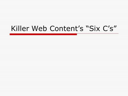 "Killer Web Content's ""Six C's"". People read differently on the web  If it's not obvious, they don't see it.  Bring meaning down to the bare essentials."