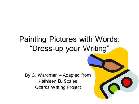 "Painting Pictures with Words: ""Dress-up your Writing"" By C. Wardman – Adapted from Kathleen B. Scales Ozarks Writing Project."