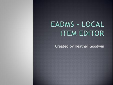 Created by Heather Goodwin. Navigate EADMS, specifically Local Item Editor Understand the steps to create a new passage in EADMS Understand the steps.