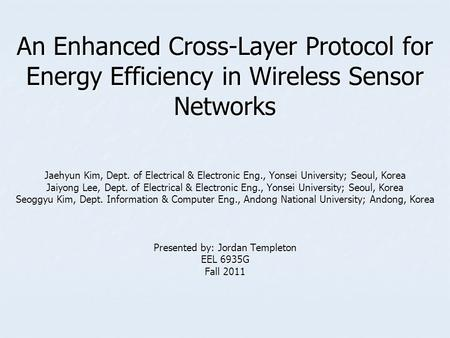 An Enhanced Cross-Layer Protocol for Energy Efficiency in Wireless Sensor Networks Jaehyun Kim, Dept. of Electrical & Electronic Eng., Yonsei University;