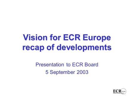 Vision for ECR Europe recap of developments Presentation to ECR Board 5 September 2003.