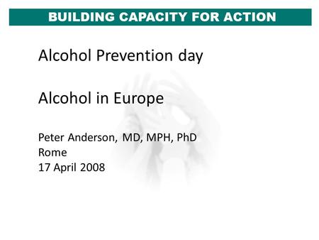 Alcohol Prevention day Alcohol in Europe Peter Anderson, MD, MPH, PhD Rome 17 April 2008.