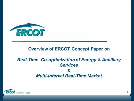 ERCOT Public 1 Overview of ERCOT Concept Paper on Real-Time Co-optimization of Energy & Ancillary Services & Multi-Interval Real-Time Market.