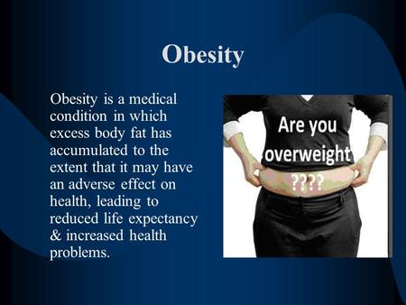 O besity Obesity is a medical condition in which excess body fat has accumulated to the extent that it may have an adverse effect on health, leading to.