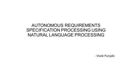 AUTONOMOUS REQUIREMENTS SPECIFICATION PROCESSING USING NATURAL LANGUAGE PROCESSING - Vivek Punjabi.