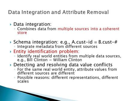  Data integration: ◦ Combines data from multiple sources into a coherent store  Schema integration: e.g., A.cust-id  B.cust-# ◦ Integrate metadata from.