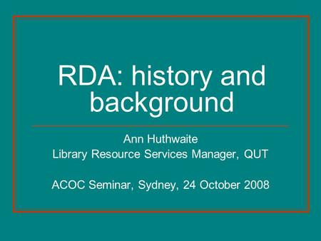 RDA: history and background Ann Huthwaite Library Resource Services Manager, QUT ACOC Seminar, Sydney, 24 October 2008.