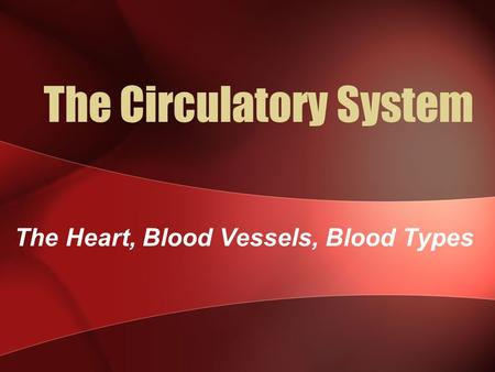 The Circulatory System The Heart, Blood Vessels, Blood Types.