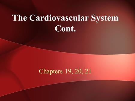 The Cardiovascular System Cont. Chapters 19, 20, 21.