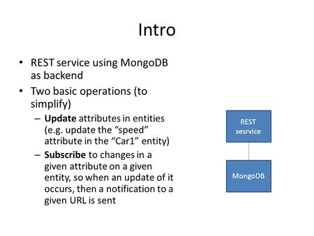 "Intro REST service using MongoDB as backend Two basic operations (to simplify) – Update attributes in entities (e.g. update the ""speed"" attribute in the."