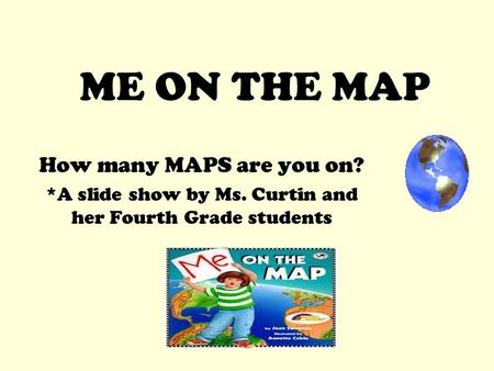 ME ON THE MAP How many MAPS are you on? *A slide show by Ms. Curtin and her Fourth Grade students.