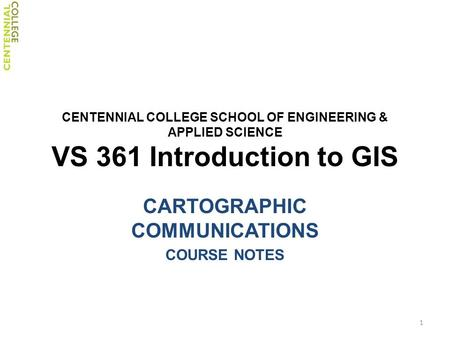 CENTENNIAL COLLEGE SCHOOL OF ENGINEERING & APPLIED SCIENCE VS 361 Introduction to GIS CARTOGRAPHIC COMMUNICATIONS COURSE NOTES 1.