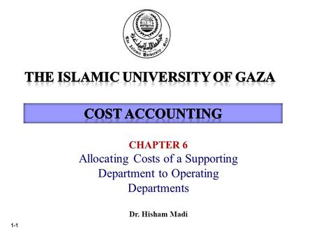1-1 CHAPTER 6 Allocating Costs of a Supporting Department to Operating Departments Dr. Hisham Madi.