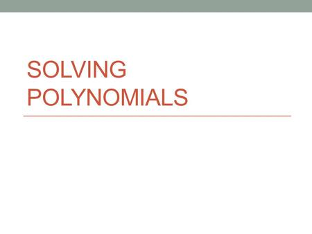 SOLVING POLYNOMIALS. Warm Up Find the zeros of the following polynomials. 1. f(x) = x(x – 1)(x + 5) 2. g(x) = x 3 (x – 1) 2 (x + 5) 7 Find the polynomial.