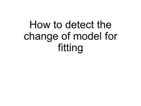How to detect the change of model for fitting. 2 dimensional polynomial 3 dimensional polynomial Prepare for simple model (for example, 2D polynomial.