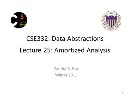 CSE332: Data Abstractions Lecture 25: Amortized Analysis Sandra B. Fan Winter 2011 1.