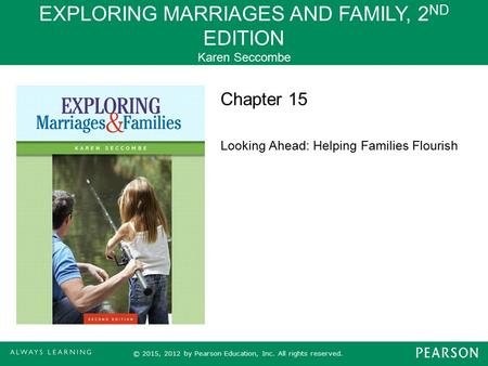 EXPLORING MARRIAGES AND FAMILY, 2 ND EDITION Karen Seccombe © 2015, 2012 by Pearson Education, Inc. All rights reserved. Chapter 15 Looking Ahead: Helping.
