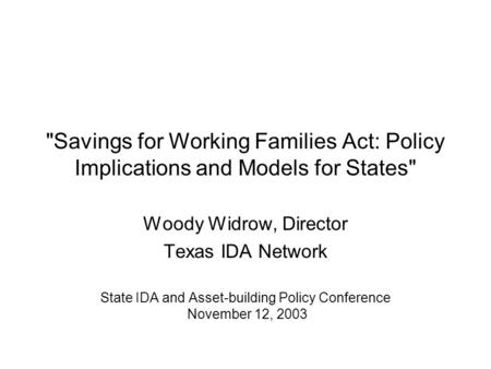 Savings for Working Families Act: Policy Implications and Models for States Woody Widrow, Director Texas IDA Network State IDA and Asset-building Policy.