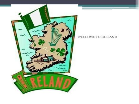 WELCOME TO IRELAND. IREI IRELAND Ireland is an island to the north-west of continental Europe. It is the third largest island in Europe. To its east is.