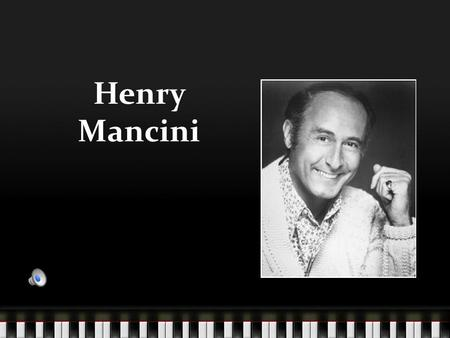 Henry Mancini Composer of many unforgettable films Winner of multiple awards including Grammys and Oscars.