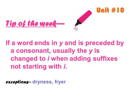 Unit #10 Tip of the week— If a word ends in y and is preceded by a consonant, usually the y is changed to i when adding suffixes not starting with i. exceptions.