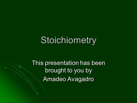 Stoichiometry This presentation has been brought to you by Amadeo Avagadro.