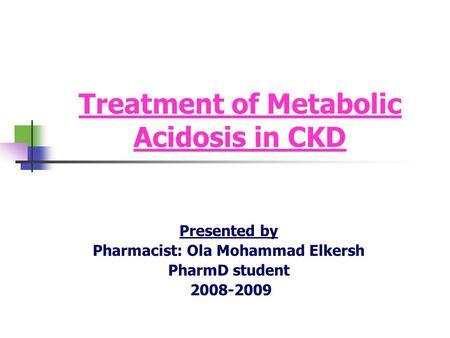 Treatment of Metabolic Acidosis in CKD Presented by Pharmacist: Ola Mohammad Elkersh PharmD student 2008-2009.