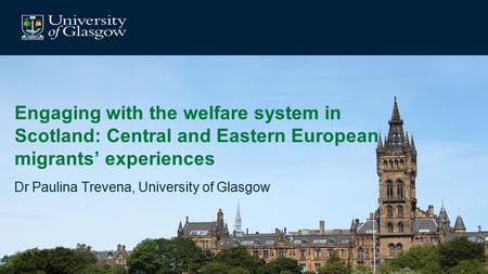 Engaging with the welfare system in Scotland: Central and Eastern European migrants' experiences Dr Paulina Trevena, University of Glasgow.