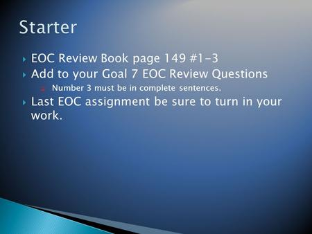 EOC Review Book page 149 #1-3  Add to your Goal 7 EOC Review Questions  Number 3 must be in complete sentences.  Last EOC assignment be sure to turn.