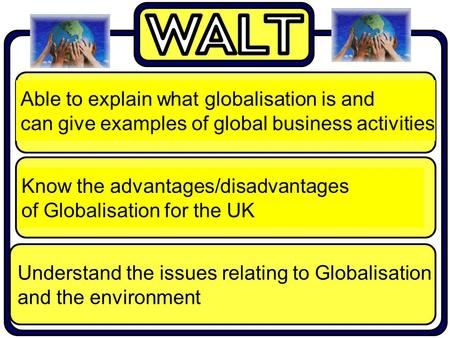 Understand the issues relating to Globalisation and the environment Able to explain what globalisation is and can give examples of global business activities.