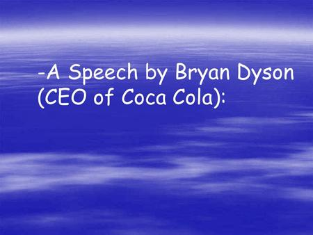 -A Speech by Bryan Dyson (CEO of Coca Cola):. Imagine life as a game in which you are juggling some five balls in the air. You name them - work, family,
