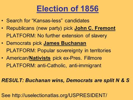"Election of 1856 Search for ""Kansas-less"" candidates Republicans (new party) pick John C. Fremont PLATFORM: No further extension of slavery Democrats pick."