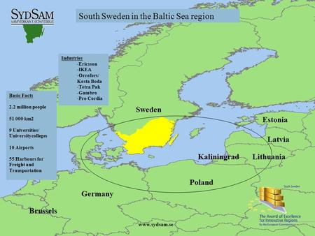 Www.sydsam.se Basic Facts 2.2 million people 51 000 km2 9 Universities/ Universitycolleges 10 Airports 55 Harbours for Freight and Transportation Industries.