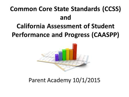 Common Core State Standards (CCSS) and California Assessment of Student Performance and Progress (CAASPP) Parent Academy 10/1/2015.