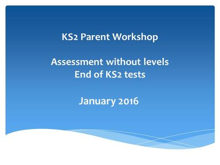 KS2 Parent Workshop Assessment without levels End of KS2 tests January 2016.