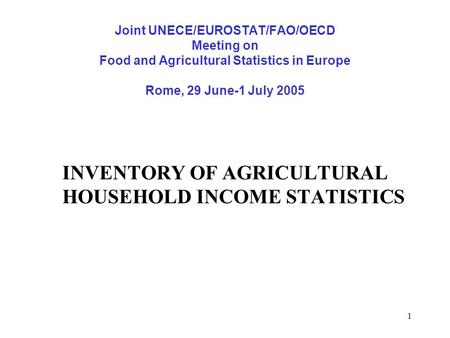 1 Joint UNECE/EUROSTAT/FAO/OECD Meeting on Food and Agricultural Statistics in Europe Rome, 29 June-1 July 2005 INVENTORY OF AGRICULTURAL HOUSEHOLD INCOME.
