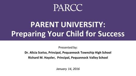 PARENT UNIVERSITY: Preparing Your Child for Success Presented by: Dr. Alicia Scelso, Principal, Pequannock Township High School Richard M. Hayzler, Principal,