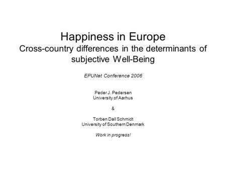 Happiness in Europe Cross-country differences in the determinants of subjective Well-Being EPUNet Conference 2006 Peder J. Pedersen University of Aarhus.