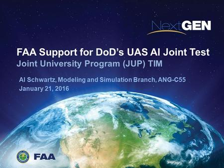 FAA Support for DoD's UAS AI Joint Test Joint University Program (JUP) TIM Al Schwartz, Modeling and Simulation Branch, ANG-C55 January 21, 2016.