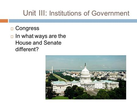 Unit III: Institutions of Government  Congress  In what ways are the House and Senate different?