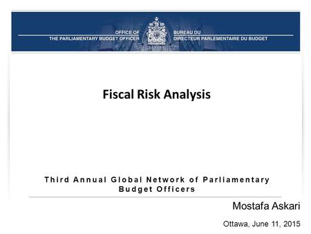 Third Annual Global Network of Parliamentary Budget Officers Mostafa Askari Ottawa, June 11, 2015 Fiscal Risk Analysis.