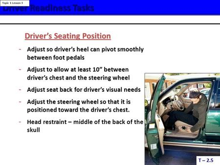 Driver ReadinessTasks Driver Readiness Tasks T – 2.5 Topic 1 Lesson 3 Driver's Seating Position - Adjust so driver's heel can pivot smoothly between foot.